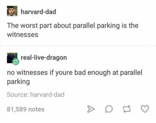 Bad, Dad, and The Worst: harvard-dad  The worst part about parallel parking is the  witnesses  real-live-dragon  no witnesses if youre bad enough at parallel  parking  Source: harvard-dad  81,589 notes
