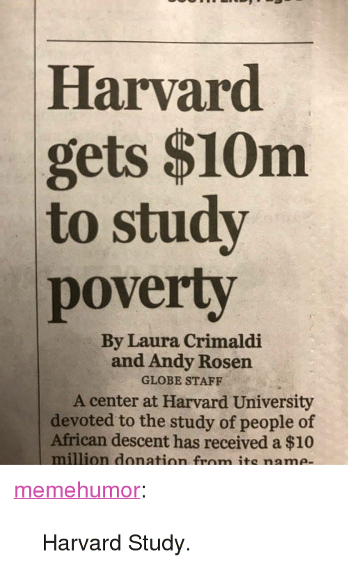 "Tumblr, Harvard University, and Blog: Harvard  gets $10m  to study  poverty  By Laura Crimaldi  and Andy Rosen  GLOBE STAFF  A center at Harvard University  devoted to the study of people of  African descent has received a $10  million donation from its name- <p><a href=""http://memehumor.tumblr.com/post/151773964513/harvard-study"" class=""tumblr_blog"">memehumor</a>:</p>  <blockquote><p>Harvard Study.</p></blockquote>"