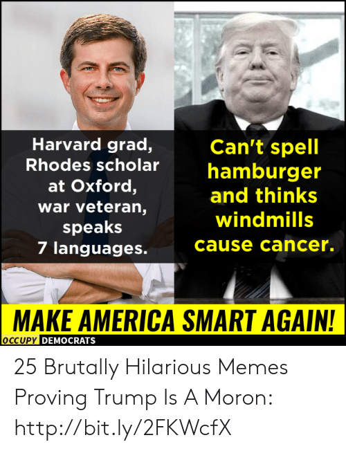 Proving: Harvard grad,  Can't spell  Rhodes scholarhamburger  at Oxford,  war veteran,  speaks  7 languages.  and thinks  windmills  cause cancer.  MAKE AMERICA SMART AGAIN!  OCCUPy DEMOCRATS 25 Brutally Hilarious Memes Proving Trump Is A Moron: http://bit.ly/2FKWcfX