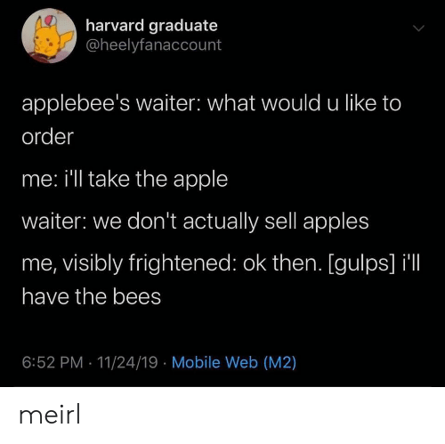 Applebee's: harvard graduate  @heelyfanaccount  applebee's waiter: what would u like to  order  me: i'll take the apple  waiter: we don't actually sell apples  me, visibly frightened: ok then. [gulps] il  have the bees  6:52 PM 11/24/19 Mobile Web (M2) meirl