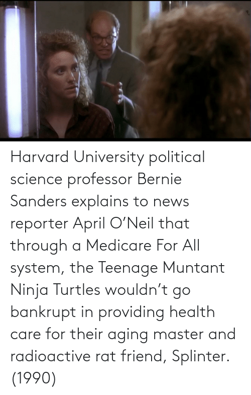 Medicare: Harvard University political science professor Bernie Sanders explains to news reporter April O'Neil that through a Medicare For All system, the Teenage Muntant Ninja Turtles wouldn't go bankrupt in providing health care for their aging master and radioactive rat friend, Splinter. (1990)