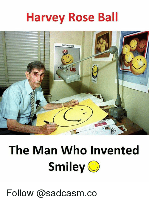 Memes, Rose, and 🤖: Harvey Rose Ball  NCLE SMLEY SAYS  uS  The Man Who Invented  Smiley Follow @sadcasm.co