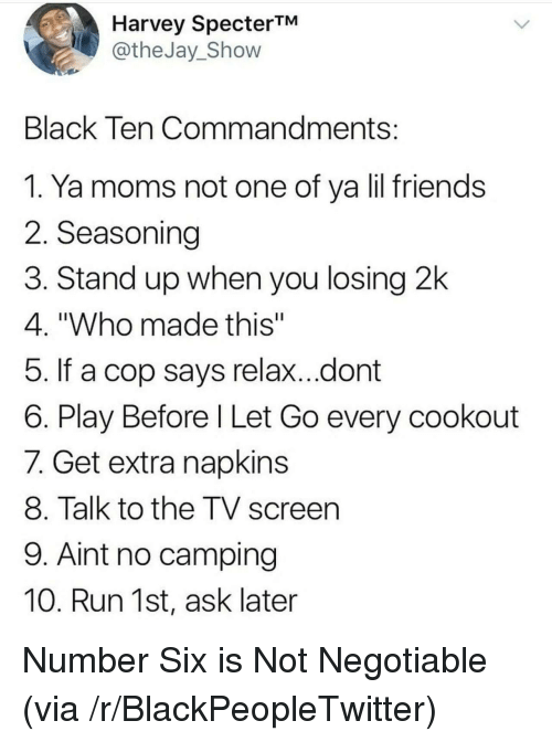 """Ya Moms: Harvey SpecterTM  @theJay_Shovw  Black Ten Commandments  1. Ya moms not one of ya lil friends  2. Seasoning  3. Stand up when you losing 2k  4. """"Who made this""""  5. If a cop says relax...dont  6. Play Before l Let Go every cookout  7. Get extra napkins  8. Talk to the TV screen  9. Aint no camping  10. Run 1st, ask later <p>Number Six is Not Negotiable (via /r/BlackPeopleTwitter)</p>"""