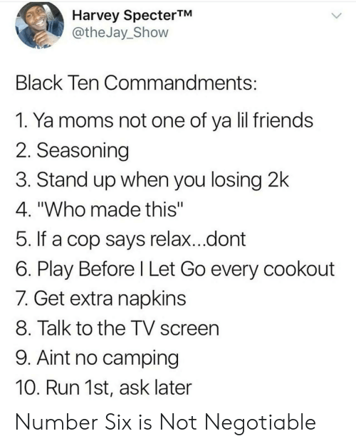 """Ya Moms: Harvey SpecterTM  @theJay_Shovw  Black Ten Commandments  1. Ya moms not one of ya lil friends  2. Seasoning  3. Stand up when you losing 2k  4. """"Who made this""""  5. If a cop says relax...dont  6. Play Before l Let Go every cookout  7. Get extra napkins  8. Talk to the TV screen  9. Aint no camping  10. Run 1st, ask later Number Six is Not Negotiable"""