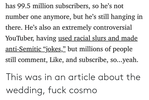 """Anti Semitic Jokes: has 99.5 million subscribers, so he's not  number one anymore, but he's still hanging in  there. He's also an extremely controversial  YouTuber, having used racial slurs and made  anti-Semitic """"jokes,"""" but millions of people  still comment, Like, and subscribe, so...yeah This was in an article about the wedding, fuck cosmo"""