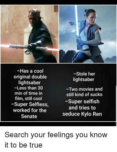 Kylo Ren: -Has a cool  original double  lightsaber  -Less than 30  min of time in  film, still cool  -Super Selfless,  worked for the  Senate  -Stole her  lightsaber  -Two movies and  still kind of sucks  -Super selfish  and tries to  seduce Kylo Ren Search your feelings you know it to be true
