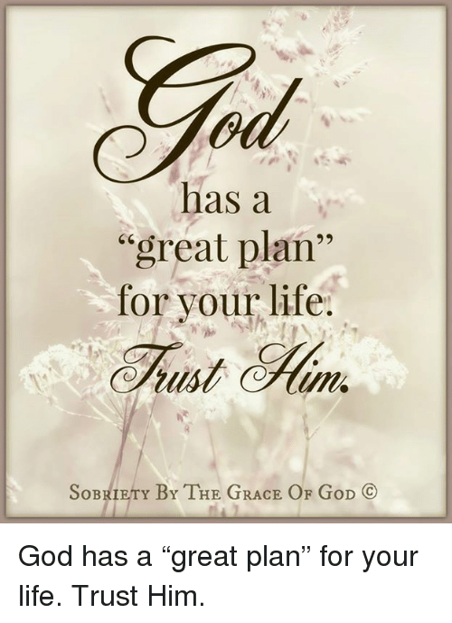 "God, Life, and Memes: has a  ""great plan  for your life.  SoBRIETY BY THE GRACE OF GoD CO God has a ""great plan"" for your life. Trust Him."