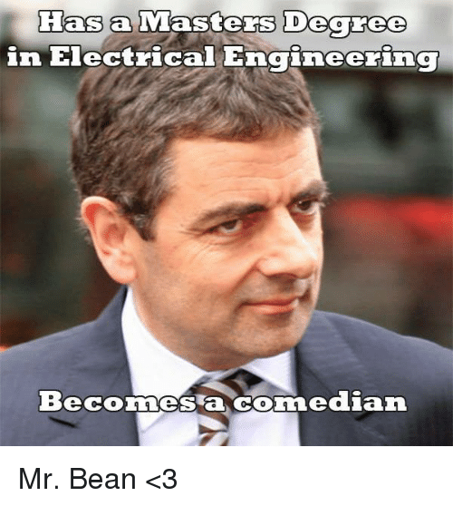 electrical engineer: Has a  Masters Degree  in Electric  Engineering  Beconnes a dian Mr. Bean <3