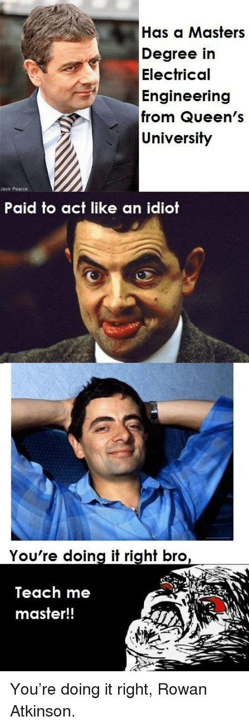 Youre Doing It Right: Has a Masters  Degree in  Electrical  Engineering  from Queen's  University  Jack Pearce  Paid to act like an idiot  You're doing it right bro  Teach me  master!! <p>You're doing it right, Rowan Atkinson.</p>