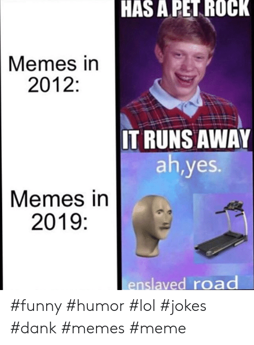 Runs Away: HAS A PET ROCK  Memes in  2012:  IT RUNS AWAY  ah,yes.  Memes in  2019:  enslaved road #funny #humor #lol #jokes #dank #memes #meme