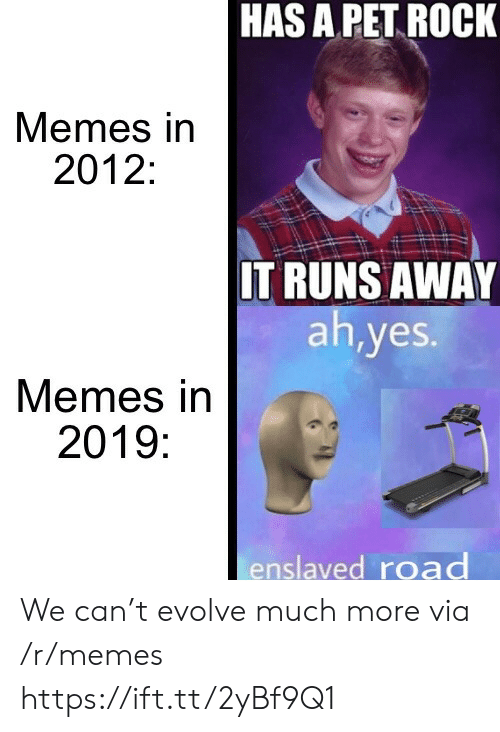 Runs Away: HAS A PET ROCK  Memes in  2012:  IT RUNS AWAY  ah,yes.  Memes in  2019:  enslaved road We can't evolve much more via /r/memes https://ift.tt/2yBf9Q1