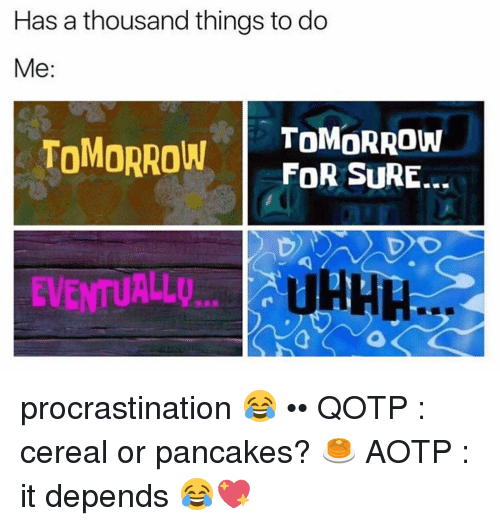 Procrastining: Has a thousand things to do  Me  TOMORROW  TOMORROW  FOR SURE.  UHHH  EVENTUALLU...  a procrastination 😂 •• QOTP : cereal or pancakes? 🥞 AOTP : it depends 😂💖