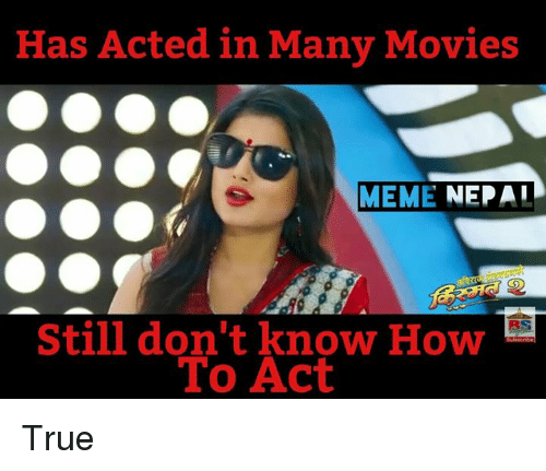 Movie Memes: Has Acted in Many Movies  MEME  NEPAI  Still don't know How  To Act True