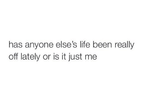 or is it just me: has anyone else's life been really  off lately or is it just me