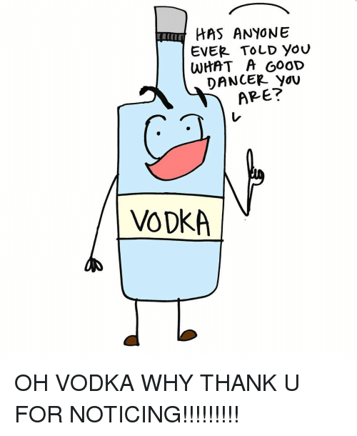 Memes, Vodka, and 🤖: HAS ANYONE  EVER TOLD you  WHAT A GOOD  DANCER YOU  ARE?  VODKA OH VODKA WHY THANK U FOR NOTICING!!!!!!!!!
