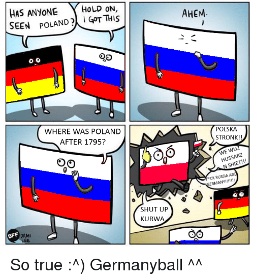Shut Up, Russia, and Poland: HAS ANYONE  HOLD ON  SEEN POLAND GOT THIS  WHERE WAS POLAND  AFTER 1795?  BFF  SHUT UP  KURWA  AHEM  POLSKA  STRONK  WUZ  USSA  N F CK RUSSIA AND  ERMANY  OO So true :^) Germanyball ^^