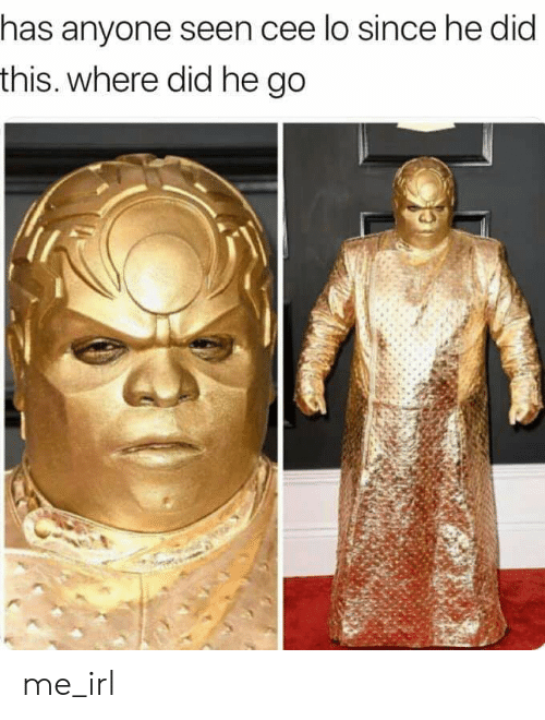 cee lo: has anyone seen cee lo since he did  this. where did he go me_irl