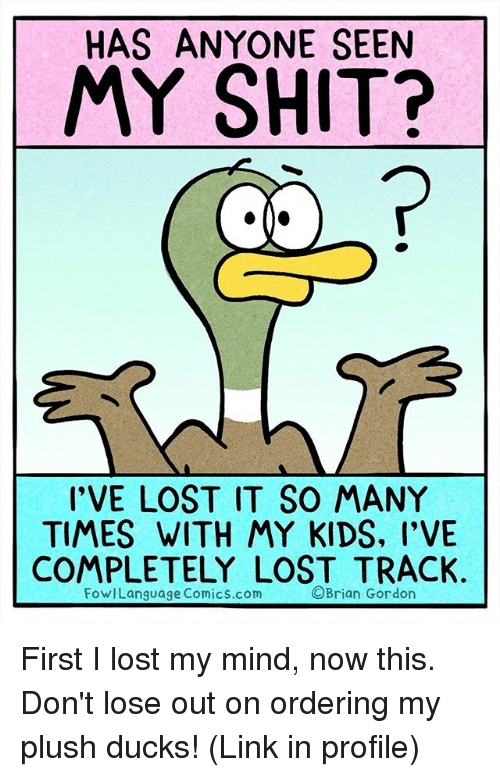 Fowl: HAS ANYONE SEEN  MY SHIT?  I'VE LOST IT SO MANY  TIMES WITH MY KIDS, l'VE  COMPLETELY LOST TRACK.  Brian Gordon  Fowl Language Comics.com First I lost my mind, now this. Don't lose out on ordering my plush ducks! (Link in profile)