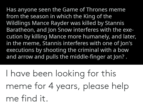 Thrones Meme: Has anyone seen the Game of Thrones meme  from the season in which the King of the  Wildlings Mance Rayder was killed by Stannis  Baratheon, and Jon Snow interferes with the exe-  cution by killing Mance more humanely, and later,  in the meme, Stannis interferes with one of Jon's  executions by shooting the criminal with a bow  and arrow and pulls the middle-finger at Jon? . I have been looking for this meme for 4 years, please help me find it.