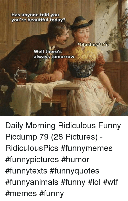 Lol Wtf: Has anyone told you  you're beautiful today?  blushes No  Well there's  always tomorrow Daily Morning Ridiculous Funny Picdump 79 (28 Pictures) - RidiculousPics #funnymemes #funnypictures #humor #funnytexts #funnyquotes #funnyanimals #funny #lol #wtf #memes #funny