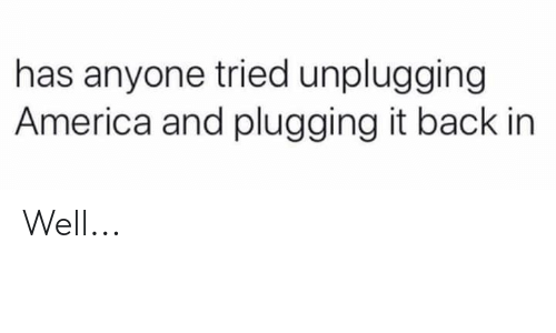 Plugging: has anyone tried unplugging  America and plugging it back in Well...