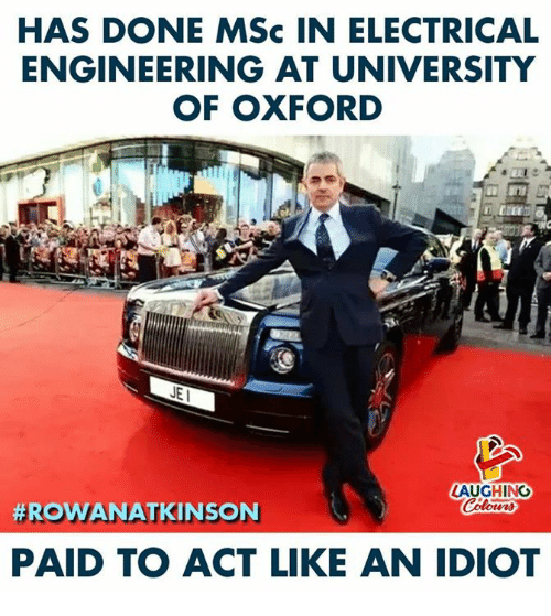 electrical engineering: HAS DONE MSc IN ELECTRICAL  ENGINEERING AT UNIVERSITY  OF OXFORD  LAUGHING  #ROWANATKINS N  PAID TO ACT LIKE AN IDIOT