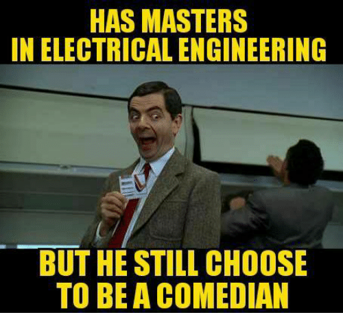 electrical engineer: HAS MASTERS  IN ELECTRICAL ENGINEERING  BUT HE STILL CHOOSE  TO BEA COMEDIAN