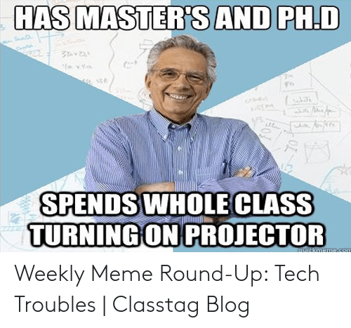 Technology Meme: HAS MASTER'SAND PH.D  S22  y  SPENDS WHOLE CLASS  TURNING ON PROJECTOR  quickmemecom Weekly Meme Round-Up: Tech Troubles | Classtag Blog