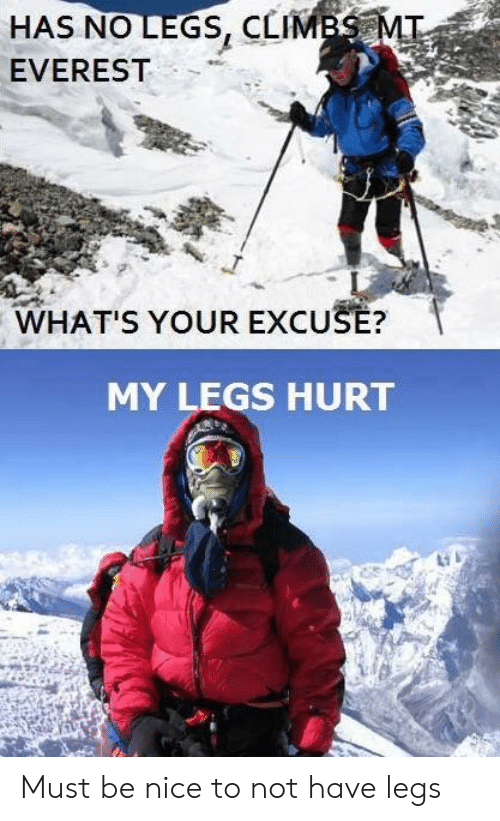 Legs Hurt: HAS NO LEGS, CLIMB  EVEREST  WHAT'S YOUR EXCUSE?  MY LEGS HURT Must be nice to not have legs