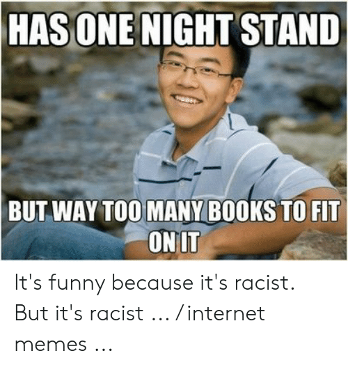 Funny Racist Memes: HAS ONE NIGHT STAND  BUT WAY TOO MANY BOOKS TO FIT  ONIT It's funny because it's racist. But it's racist ... / internet memes ...