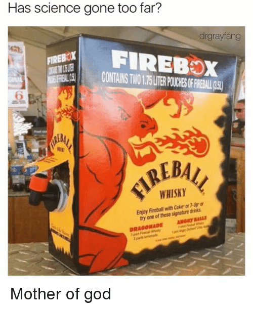 mother of god: Has science gone too far?  drgrayfang  FIREBOX  FIREBOX  WHISKY  Enjoy Fireball Coke  dinis  with one of these signature ANGRyRALLS  DRAGONADE Mother of god