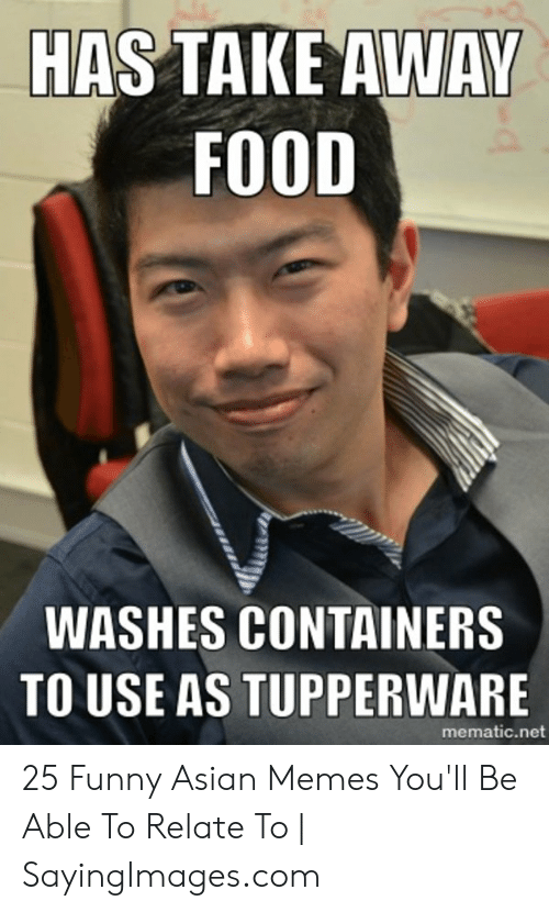 Funny Asian Memes: HAS TAKE AWAY  FOOD  WASHES CONTAINERS  TO USE AS TUPPERWARE  mematic.net 25 Funny Asian Memes You'll Be Able To Relate To | SayingImages.com