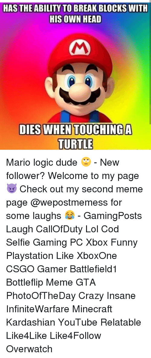 Funny, Kardashians, and Logic: HAS THE ABILITY TO BREAK BLOCKS WITH  HIS OWN HEAD  DIESWHENTOUCHINGA  LTIEN TOUCILLBA  TURTLE Mario logic dude 🙄 - New follower? Welcome to my page 😈 Check out my second meme page @wepostmemess for some laughs 😂 - GamingPosts Laugh CallOfDuty Lol Cod Selfie Gaming PC Xbox Funny Playstation Like XboxOne CSGO Gamer Battlefield1 Bottleflip Meme GTA PhotoOfTheDay Crazy Insane InfiniteWarfare Minecraft Kardashian YouTube Relatable Like4Like Like4Follow Overwatch