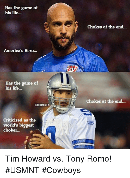 usmnt: Has the game of  his life...  America's Hero...  Has the game of  his life...  NFLMEMEL  Criticized as the  world's biggest  choker...  Chokes at the end...  chokes at the end... Tim Howard vs. Tony Romo! #USMNT #Cowboys