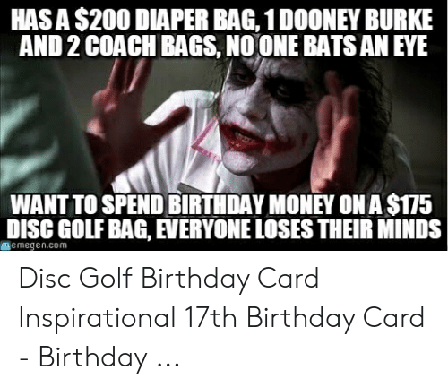 coach bags: HASA $200 DIAPER BAG, 1 DOONEY BURKE  AND 2 COACH BAGS, NOONE BATS AN EYE  WANT TO SPEND BIRTHDAY MONEY ON A $175  DISC GOLF BAG, EVERYONE LOSES THEIR MINDS  memegen.com Disc Golf Birthday Card Inspirational 17th Birthday Card - Birthday ...