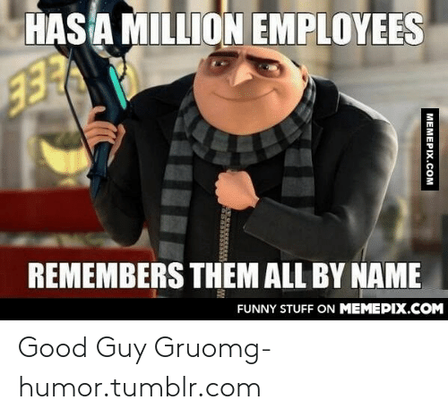 Gru: HASA MILLION EMPLOYEES  REMEMBERS THEM ALL BY NAME  FUNNY STUFF ON MEMEPIX.COM  MEMEPIX.COM Good Guy Gruomg-humor.tumblr.com