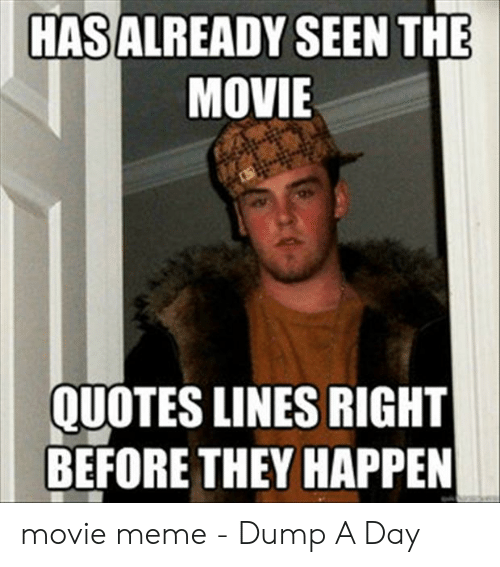 Funny Movie Memes: HASALREADY SEEN THE  MOVIE  QUOTES LINES RIGHT  BEFORE THEY HAPPEN movie meme - Dump A Day