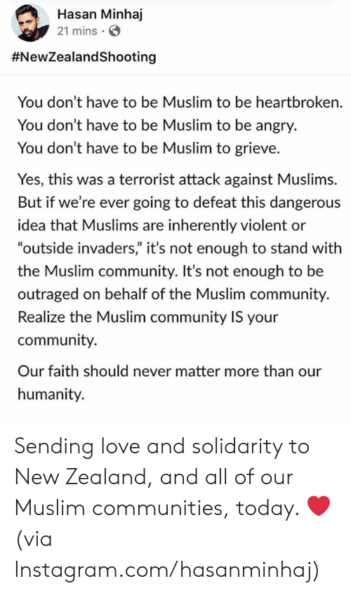 "Outraged: Hasan Minhaj  21 mins  #NewZealandShooting  You don't have to be Muslim to be heartbroken.  You don't have to be Muslim to be angry.  You don't have to be Muslim to grieve.  Yes, this was a terrorist attack against Muslims.  But if we're ever going to defeat this dangerous  idea that Muslims are inherently violent or  ""outside invaders"" it's not enough to stand with  the Muslim community. It's not enough to be  outraged on behalf of the Muslim community.  Realize the Muslim community IS your  community.  Our faith should never matter more than our  humanity. Sending love and solidarity to New Zealand, and all of our Muslim communities, today. ❤️   (via Instagram.com/hasanminhaj)"