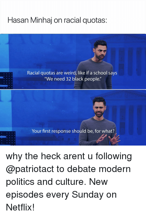 """Racial: Hasan Minhaj on racial quotas:  Racial quotas are weird, like if a school says  """"We need 32 black people.""""  Your first response should be, for what? why the heck arent u following @patriotact to debate modern politics and culture. New episodes every Sunday on Netflix!"""