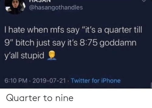 "quarter: @hasangothandles  T hate when mfs say ""it's a quarter till  9"" bitch just say it's 8:75 goddamn  y'all stupid  6:10 PM 2019-07-21 Twitter for iPhone Quarter to nine"