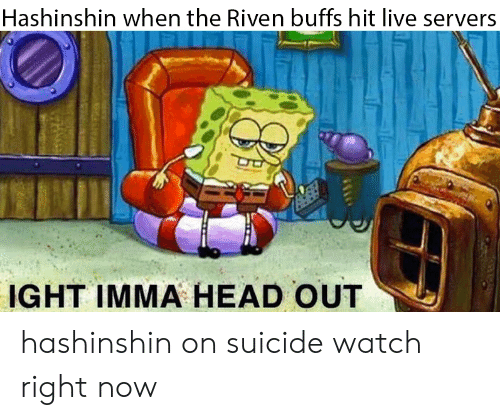 On Suicide Watch: Hashinshin when the Riven buffs hit live servers  IGHT IMMA HEAD OUT hashinshin on suicide watch right now