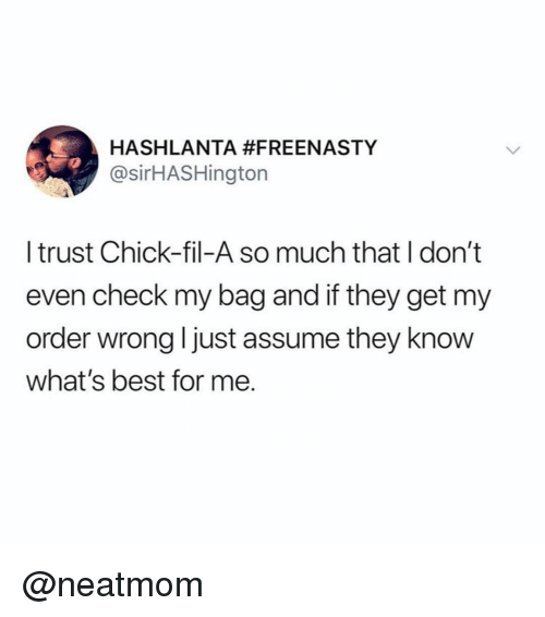 Chick-Fil-A, Funny, and Best: HASHLANTA #FREENASTY  @sirHASHington  I trust Chick-fil-A so much that I don't  even check my bag and if they get my  order wrong ljust assume they know  what's best for me. @neatmom