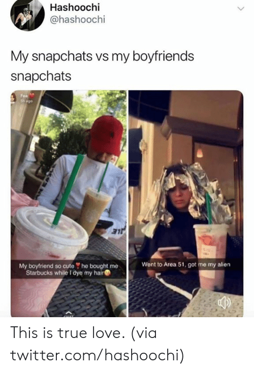 boyfriends: Hashoochi  @hashoochi  My snapchats vs my boyfriends  snapchats  Fea  sh ago  LE  Went to Area 51, got me my alien  My boyfriend so cute he bought me  Starbucks while I dye my hair This is true love. (via twitter.com/hashoochi)