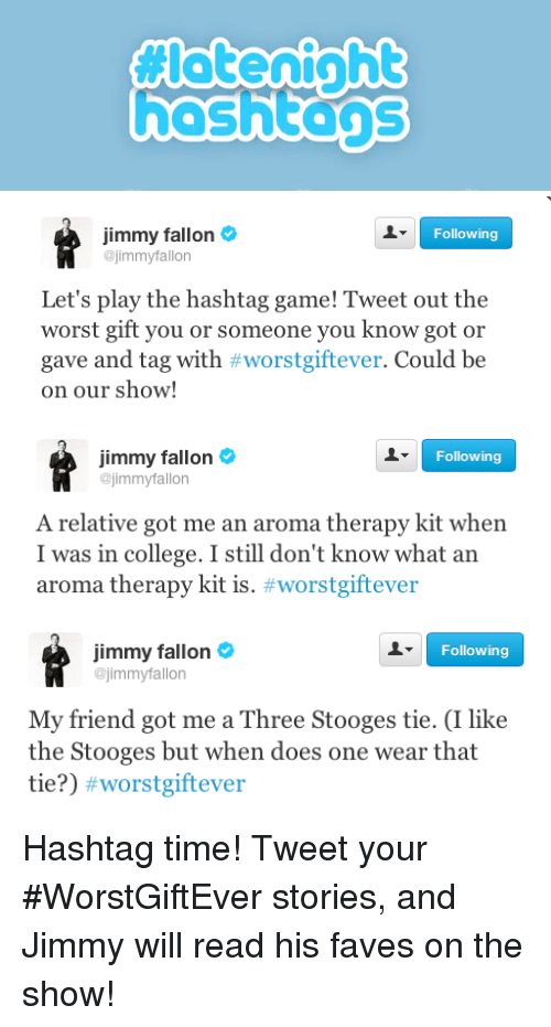 the stooges: hashtans   Following  Jimmy fallon  @jimmyfallon  Let's play the hashtag game! Tweet out the  worst gift you or someone you know got or  gave and tag with #worstgiftever. Could be  on our show!   Jimmy fallon  @jimmyfallon  Following  A relative got me an aroma therapy kit when  I was in college. I still don't know what an  aroma therapy kit is. #worstgiftever   Jimmy fallon  Following  jimmyfallon  My friend got me a Three Stooges tie. (I like  the Stooges but when does one wear that  tie?) <p>Hashtag time! Tweet your #WorstGiftEver stories, and Jimmy will read his faves on the show!</p>