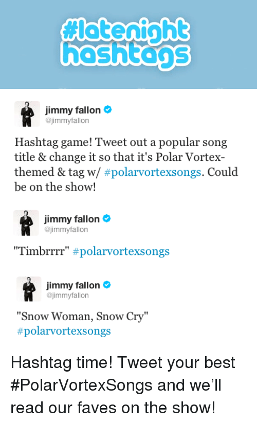 """brrrr: hashtans   Jimmy fallon  @jimmyfallon  Hashtag game! Tweet out a popular song  title & change it so that it's Polar Vortex-  themed & tag w/ #polarvortexsongs. Could  be on the show!   immy fallon  @jimmyfallon  """"Tim brrrr"""" #polarvortexsongs   Jimmy fallon  @jimmyfallon  """"Snow Woman, Snow Cry""""  #polarvortexs ongs <p>Hashtag time! Tweet your best #PolarVortexSongs and we&rsquo;ll read our faves on the show!</p>"""