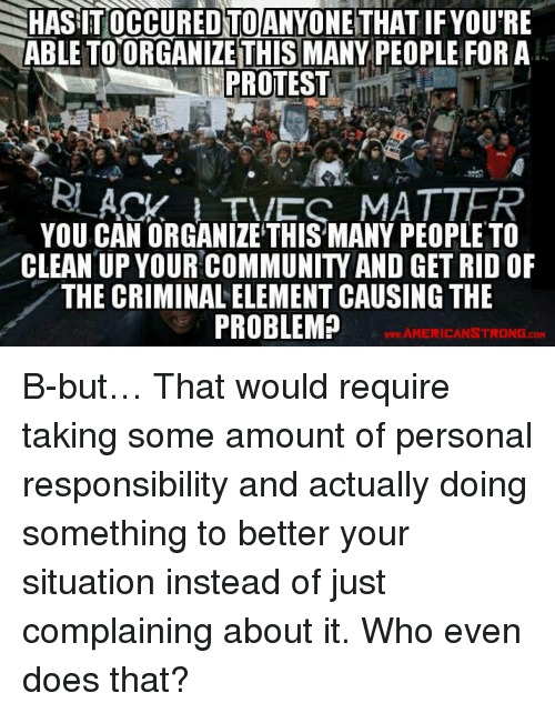 Personal Responsibility: HASIT OCCUREDTO!ANYONE THAT IF YOU'RE  ABLE TOORGANIZE THIS MANY PEOPLE FOR A  PROTEST  YOU CANORGANİZETH SHÁNY PEOPLE TO  CLEAN UP YOUR COMMUNITY AND GET RID OF  THE CRIMINAL ELEMENT CAUSING THE  PROBLEM?  w.AMERICANSTRONG.cOM <p>B-but… That would require taking some amount of personal responsibility and actually doing something to better your situation instead of just complaining about it. Who even does that?</p>