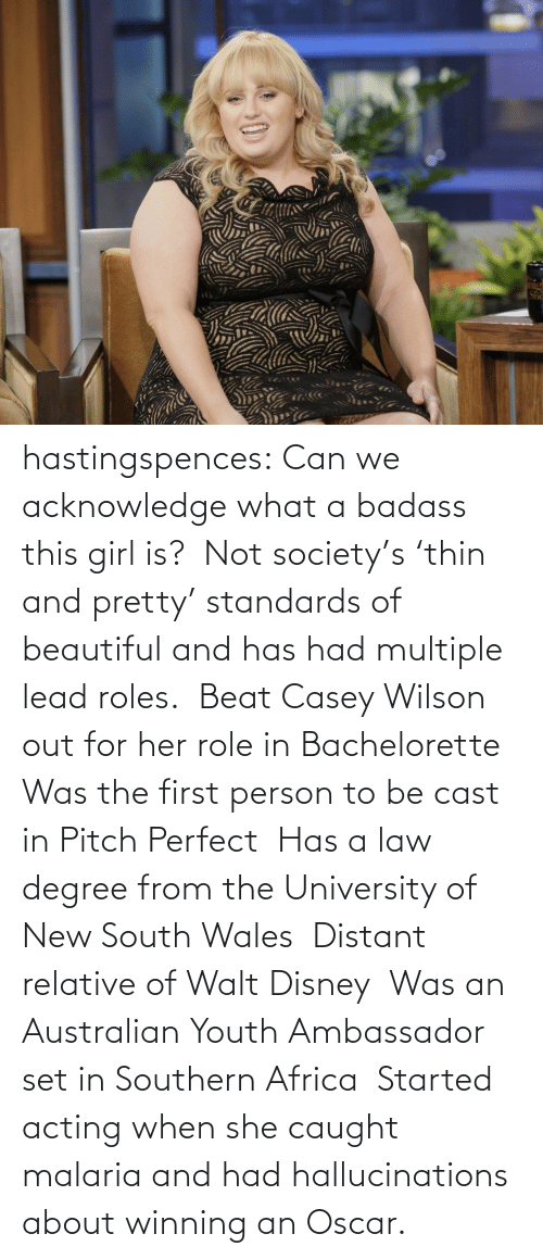 Bachelorette: hastingspences:  Can we acknowledge what a badass this girl is? Not society's 'thin and pretty' standards of beautiful and has had multiple lead roles. Beat Casey Wilson out for her role in Bachelorette Was the first person to be cast in Pitch Perfect Has a law degree from the University of New South Wales Distant relative of Walt Disney Was an Australian Youth Ambassador set in Southern Africa Started acting when she caught malaria and had hallucinations about winning anOscar.
