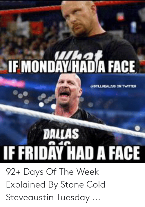 If Friday Had A Face: hat  IF MONDAY HADA FACE  STLLEALUS ON TrE  DALLAS  IF FRIDAY HAD A FACE 92+ Days Of The Week Explained By Stone Cold Steveaustin Tuesday ...
