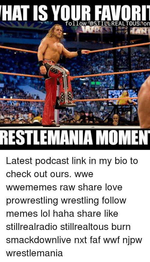 faf: HAT IS YOURFAVORIT  follow @STILL REALTOUS Norm  RESTLEMANIA MOMENT Latest podcast link in my bio to check out ours. wwe wwememes raw share love prowrestling wrestling follow memes lol haha share like stillrealradio stillrealtous burn smackdownlive nxt faf wwf njpw wrestlemania