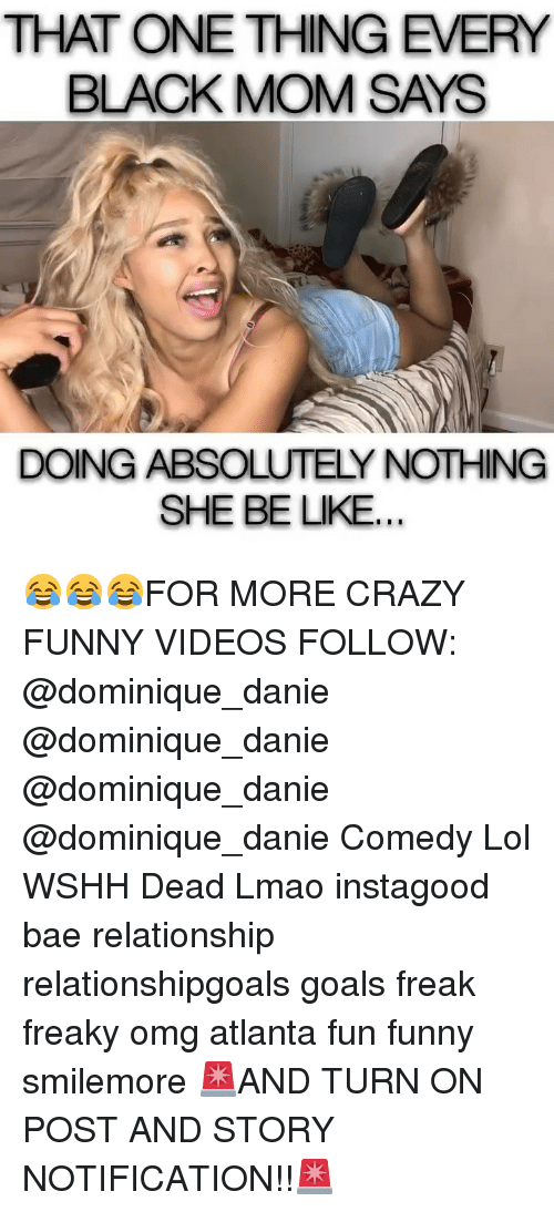 Bae, Be Like, and Crazy: HAT ONE THING EVERY  BLACK MOM SAYS  DOING ABSOLUTELY NOTHING  SHE BE LIKE 😂😂😂FOR MORE CRAZY FUNNY VIDEOS FOLLOW: @dominique_danie @dominique_danie @dominique_danie @dominique_danie Comedy Lol WSHH Dead Lmao instagood bae relationship relationshipgoals goals freak freaky omg atlanta fun funny smilemore 🚨AND TURN ON POST AND STORY NOTIFICATION!!🚨